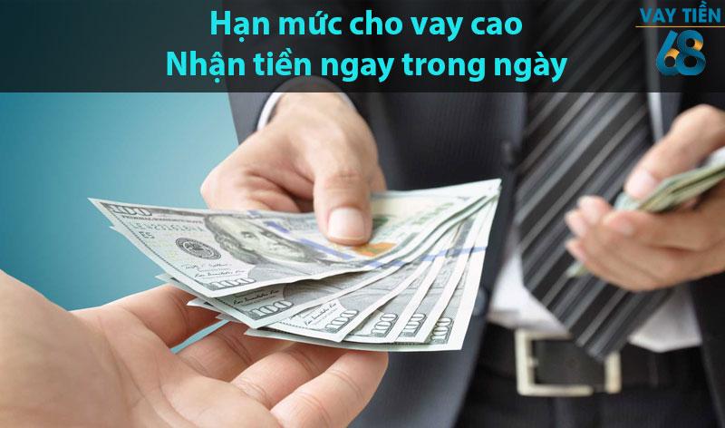 Hạn mức cho vay cao, nhận tiền ngay trong ngày