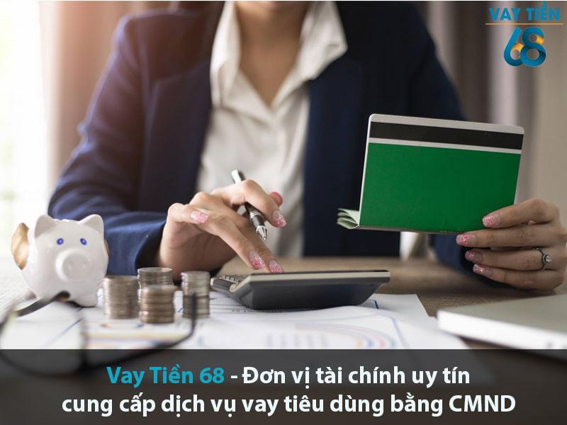 Vay Tiền 68 là đơn vị tài chính uy tín cung cấp dịch vụ vụ vay tiêu dùng nhanh bằng CMND