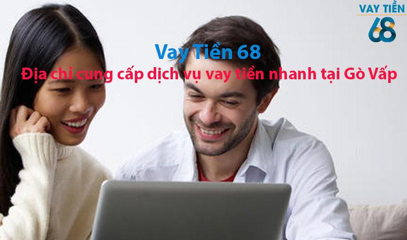 Vay tiền 68 - Địa chỉ cung cấp dịch vụ vay tiền nhanh tại Gò Vấp uy tín nhất