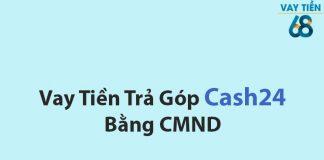 Vay tiền trả góp tại Cash24 bằng CMND